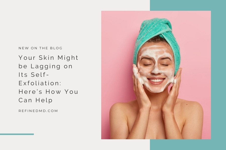 Your Skin Might be Lagging on Its Self-Exfoliation | RefinedMD, Los Gatos
